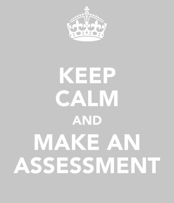 KEEP CALM AND MAKE AN ASSESSMENT