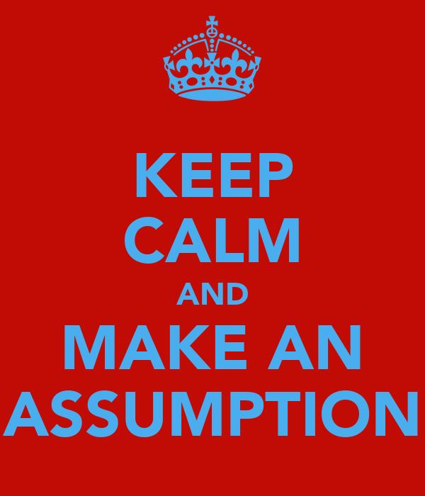 KEEP CALM AND MAKE AN ASSUMPTION