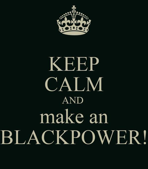 KEEP CALM AND  make an BLACKPOWER!