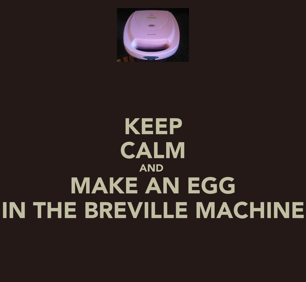 KEEP CALM AND  MAKE AN EGG IN THE BREVILLE MACHINE