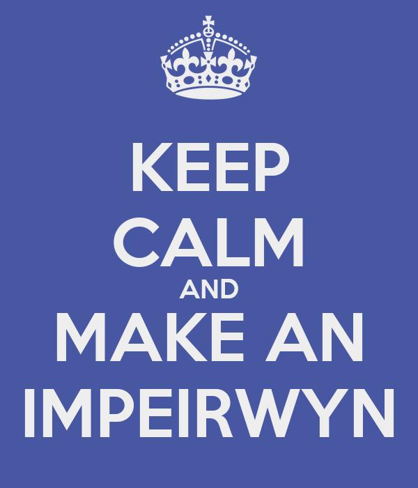 KEEP CALM AND MAKE AN IMPEIRWYN