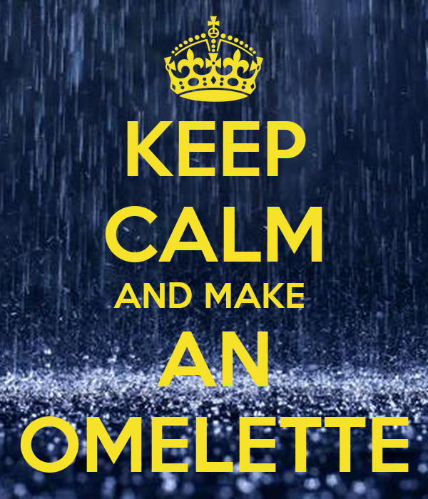KEEP CALM AND MAKE  AN OMELETTE