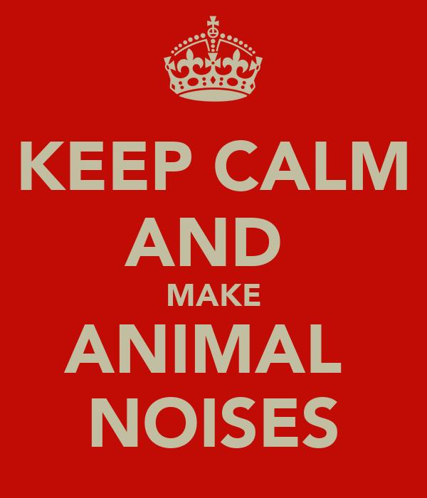 KEEP CALM AND  MAKE ANIMAL  NOISES