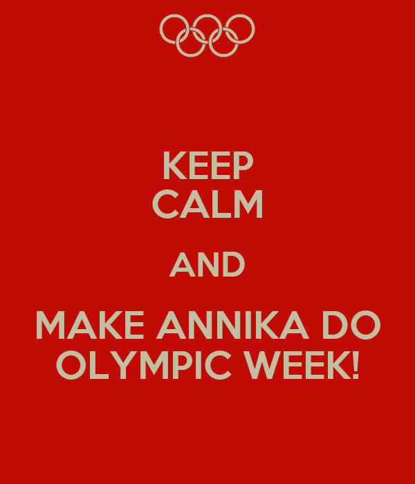 KEEP CALM AND MAKE ANNIKA DO OLYMPIC WEEK!