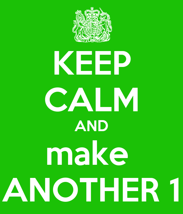 KEEP CALM AND make  ANOTHER 1