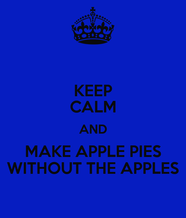 KEEP CALM AND MAKE APPLE PIES WITHOUT THE APPLES