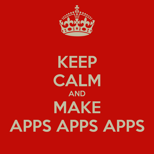 KEEP CALM AND MAKE APPS APPS APPS