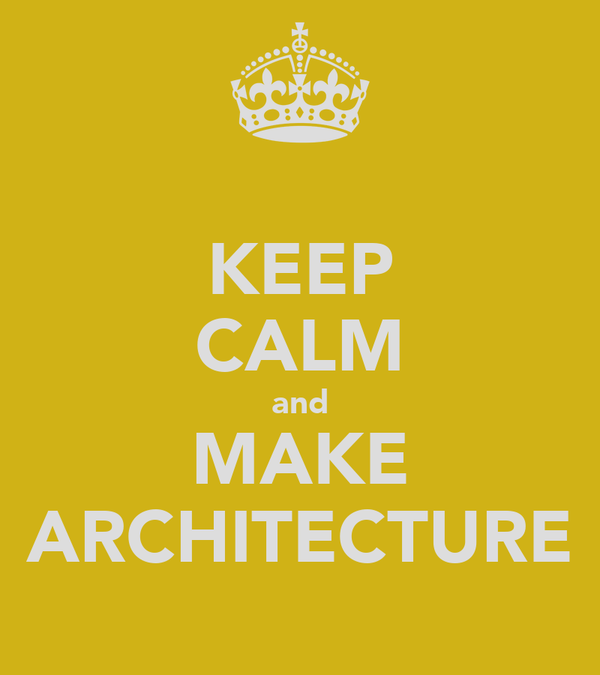KEEP CALM and MAKE ARCHITECTURE