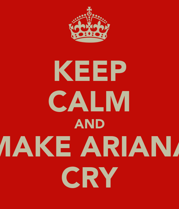 KEEP CALM AND MAKE ARIANA CRY