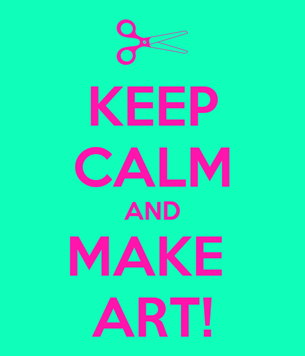 KEEP CALM AND MAKE  ART!