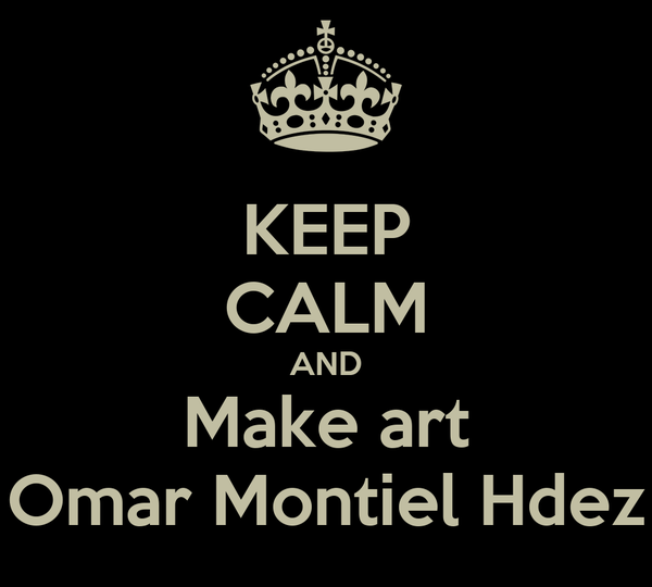 KEEP CALM AND Make art Omar Montiel Hdez