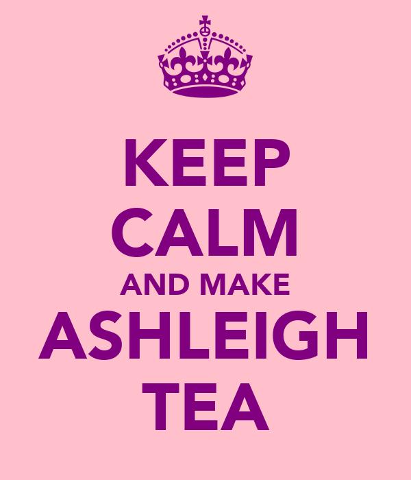 KEEP CALM AND MAKE ASHLEIGH TEA
