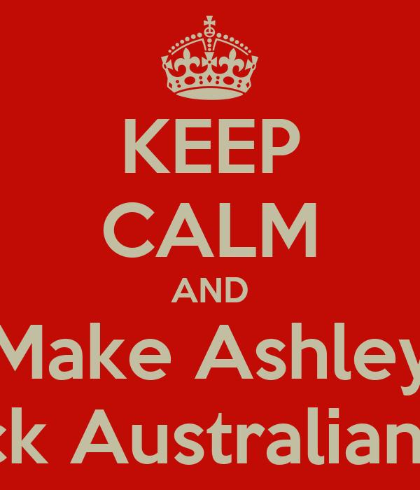KEEP CALM AND Make Ashley Stick Australian DJ
