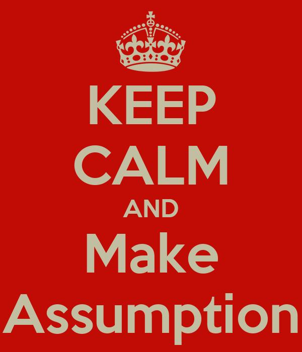 KEEP CALM AND Make Assumption