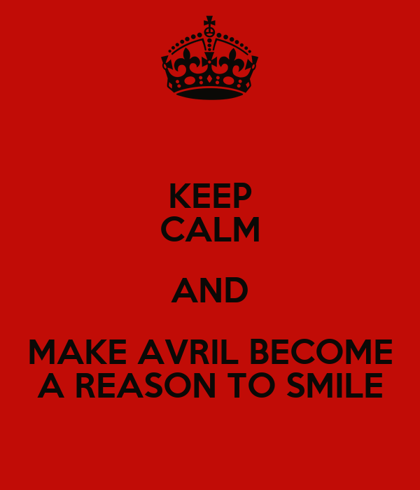 KEEP CALM AND MAKE AVRIL BECOME A REASON TO SMILE