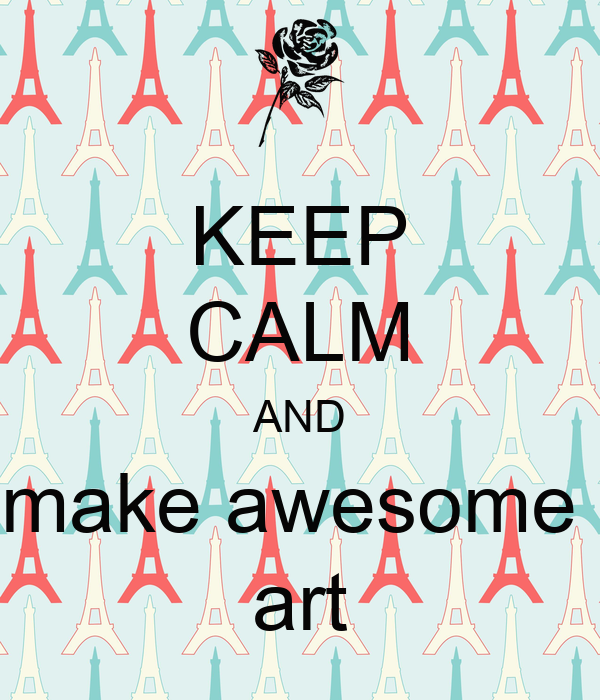 KEEP CALM AND make awesome  art