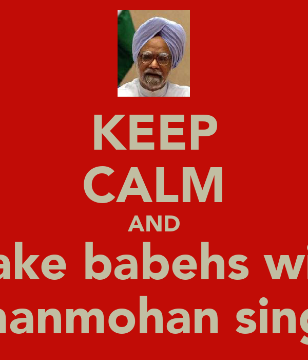 KEEP CALM AND make babehs with  manmohan singh