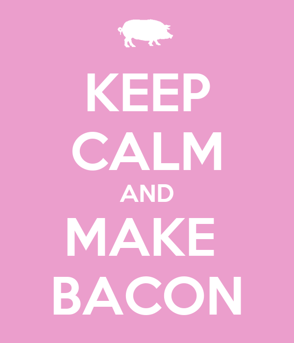 KEEP CALM AND MAKE  BACON