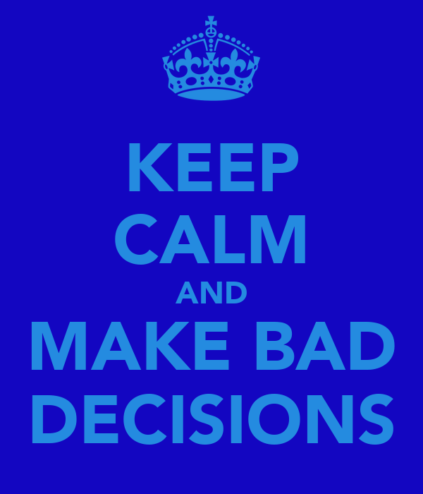 KEEP CALM AND MAKE BAD DECISIONS