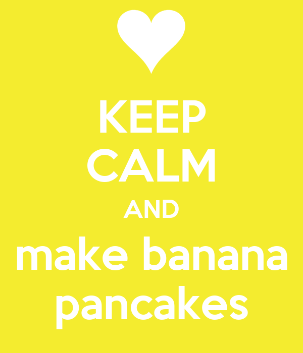 KEEP CALM AND make banana pancakes