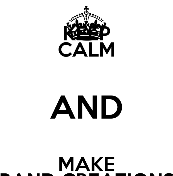KEEP CALM AND MAKE BAND CREATIONS