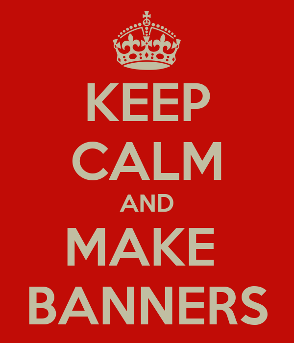 KEEP CALM AND MAKE  BANNERS