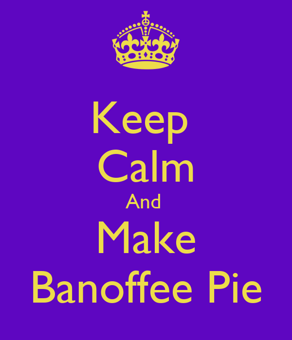 Keep  Calm And  Make Banoffee Pie
