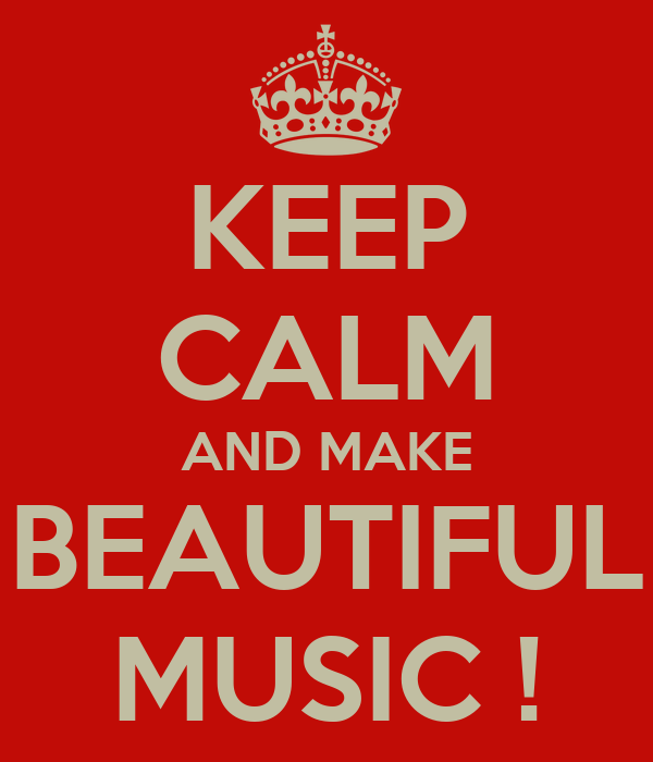 KEEP CALM AND MAKE BEAUTIFUL MUSIC !