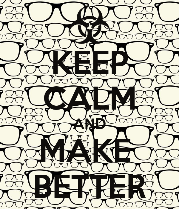 KEEP CALM AND MAKE  BETTER