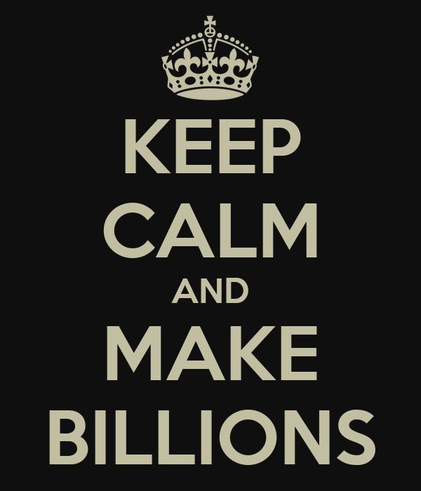 KEEP CALM AND MAKE BILLIONS