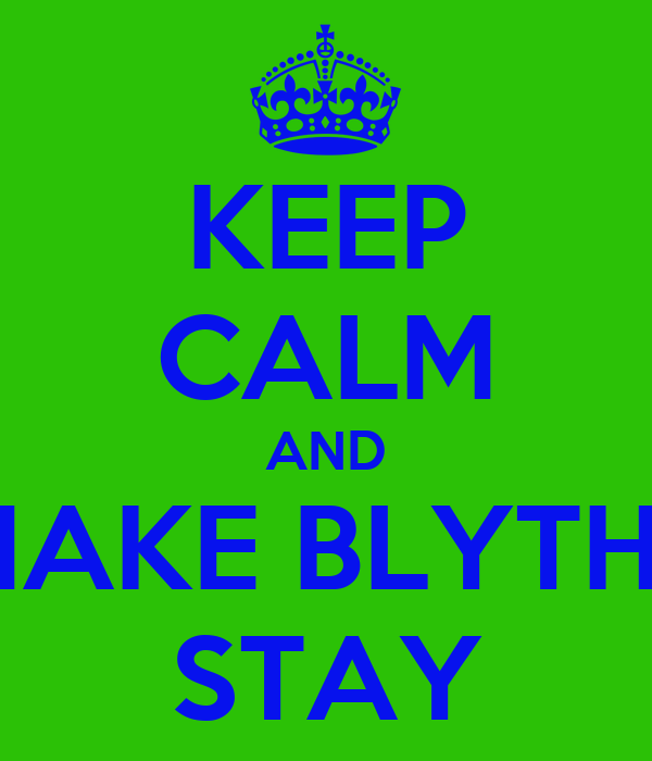 KEEP CALM AND MAKE BLYTHE STAY