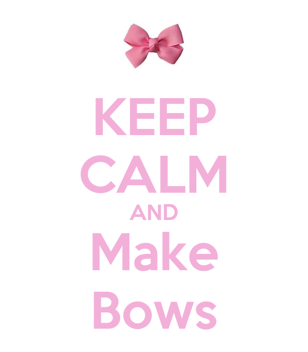 KEEP CALM AND  Make  Bows