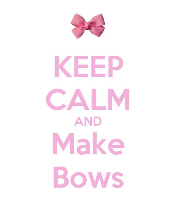 KEEP CALM AND  Make  Bows