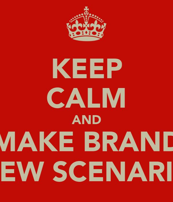 KEEP CALM AND MAKE BRAND NEW SCENARIO