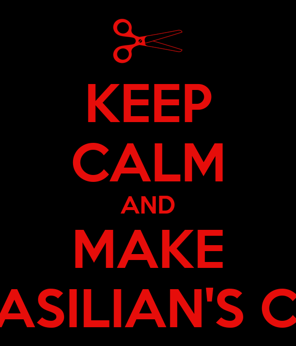 KEEP CALM AND MAKE BRASILIAN'S CUT
