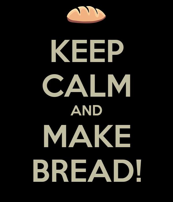 KEEP CALM AND MAKE BREAD!