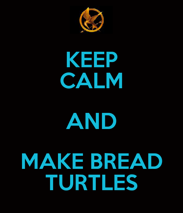 KEEP CALM AND MAKE BREAD TURTLES
