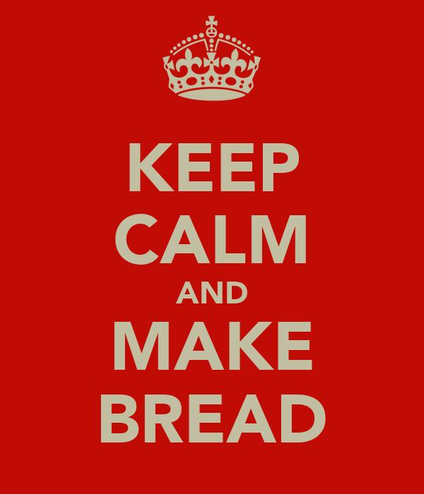 KEEP CALM AND MAKE BREAD
