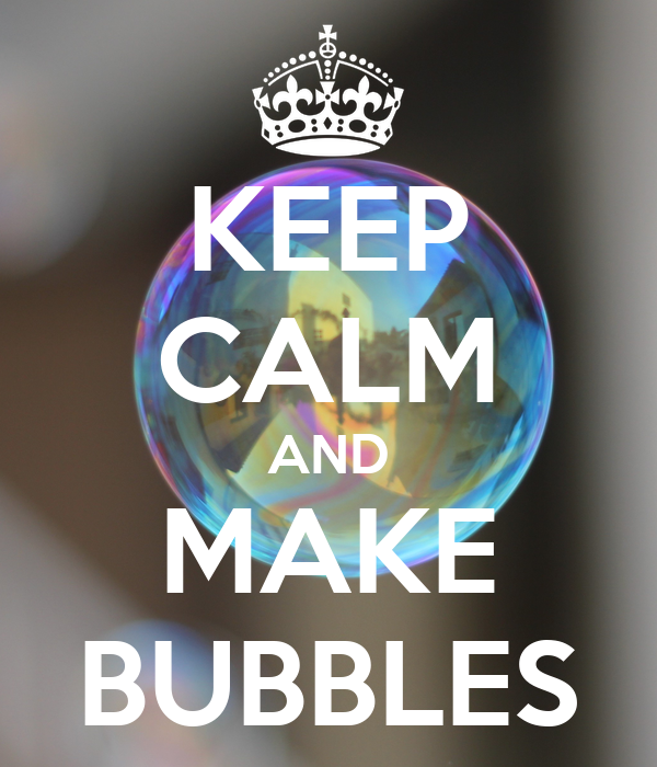 KEEP CALM AND MAKE BUBBLES