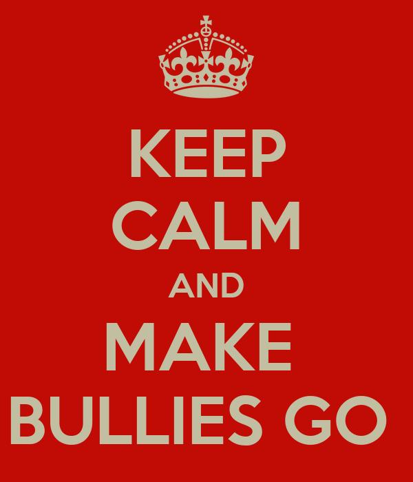 KEEP CALM AND MAKE  BULLIES GO