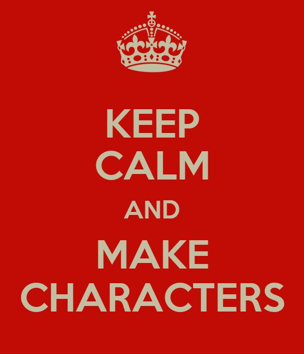 KEEP CALM AND MAKE CHARACTERS