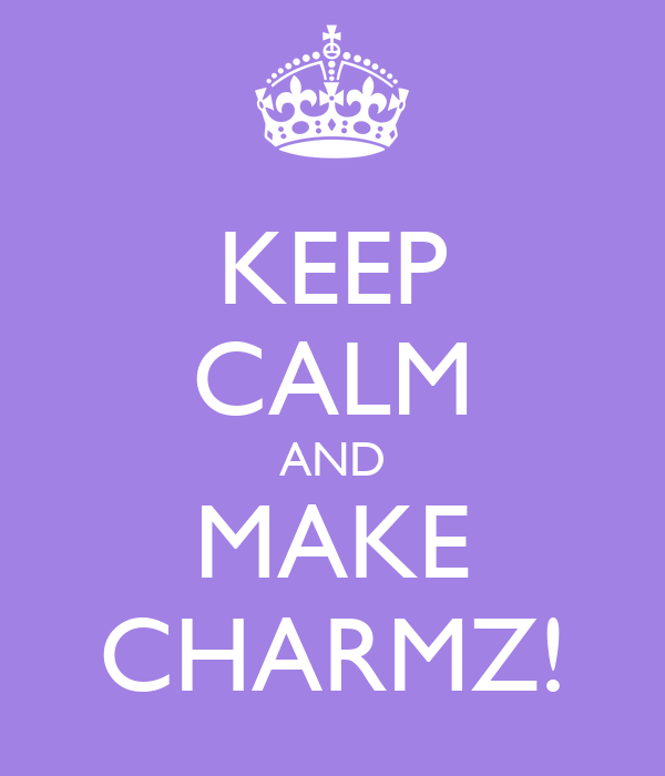 KEEP CALM AND MAKE CHARMZ!