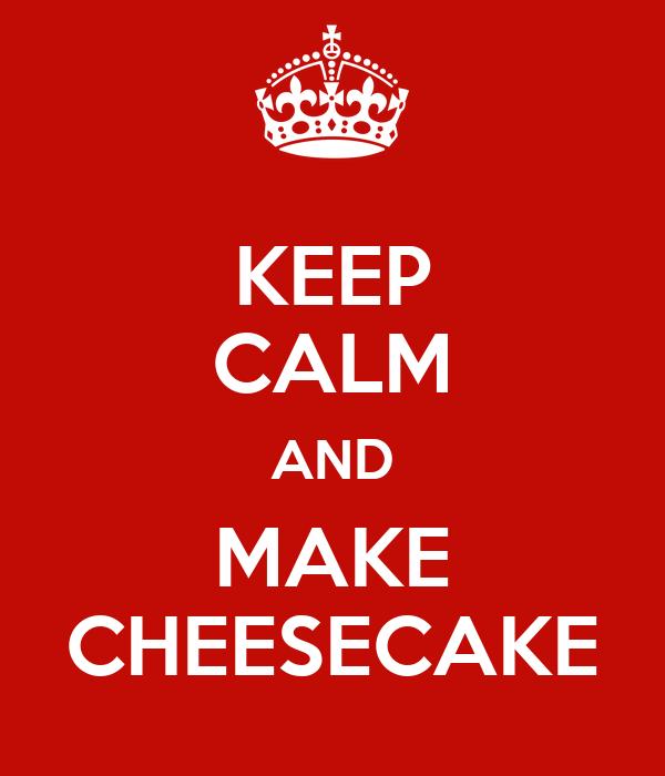 KEEP CALM AND MAKE CHEESECAKE