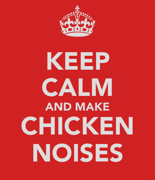 KEEP CALM AND MAKE CHICKEN NOISES