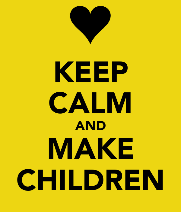 KEEP CALM AND MAKE CHILDREN