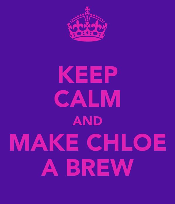 KEEP CALM AND MAKE CHLOE A BREW