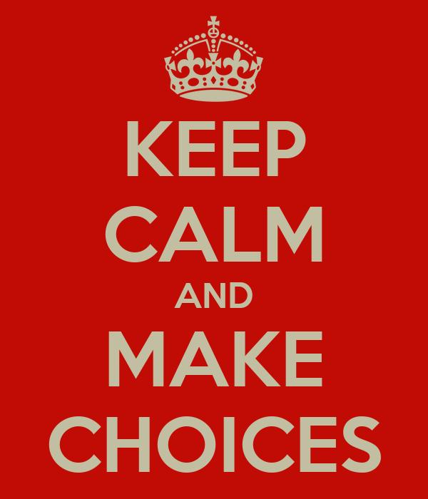 KEEP CALM AND MAKE CHOICES