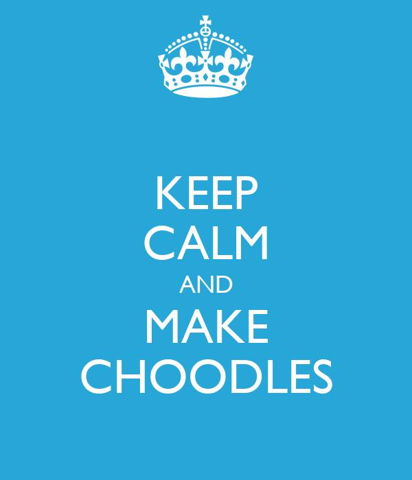 KEEP CALM AND MAKE CHOODLES