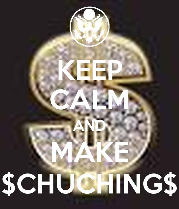 KEEP CALM AND MAKE $CHUCHING$