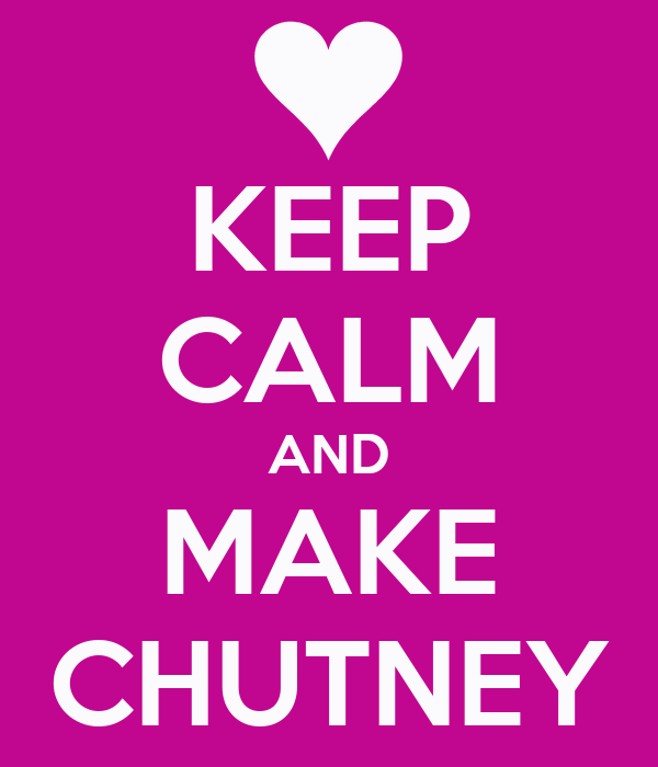 KEEP CALM AND MAKE CHUTNEY